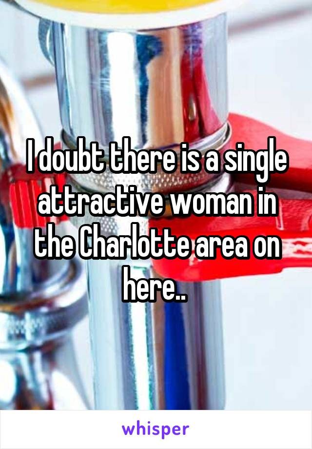 I doubt there is a single attractive woman in the Charlotte area on here..