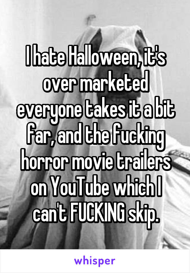 I hate Halloween, it's over marketed everyone takes it a bit far, and the fucking horror movie trailers on YouTube which I can't FUCKING skip.