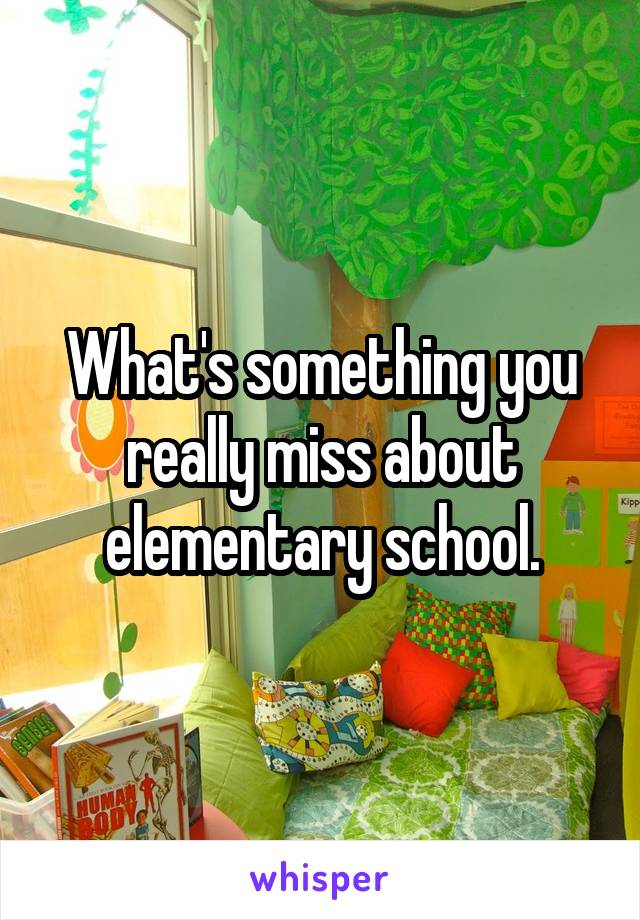 What's something you really miss about elementary school.