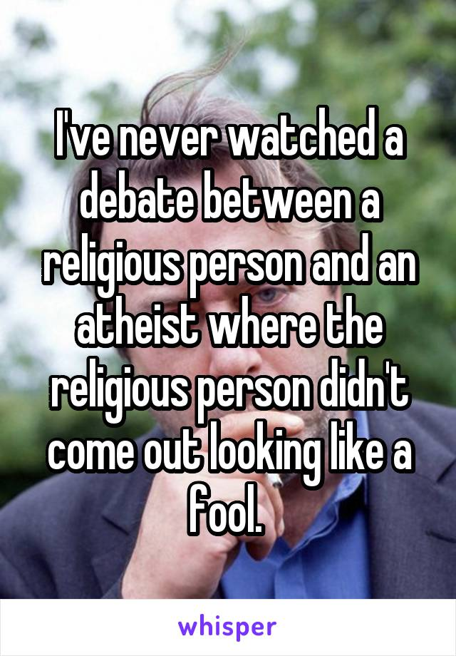 I've never watched a debate between a religious person and an atheist where the religious person didn't come out looking like a fool.