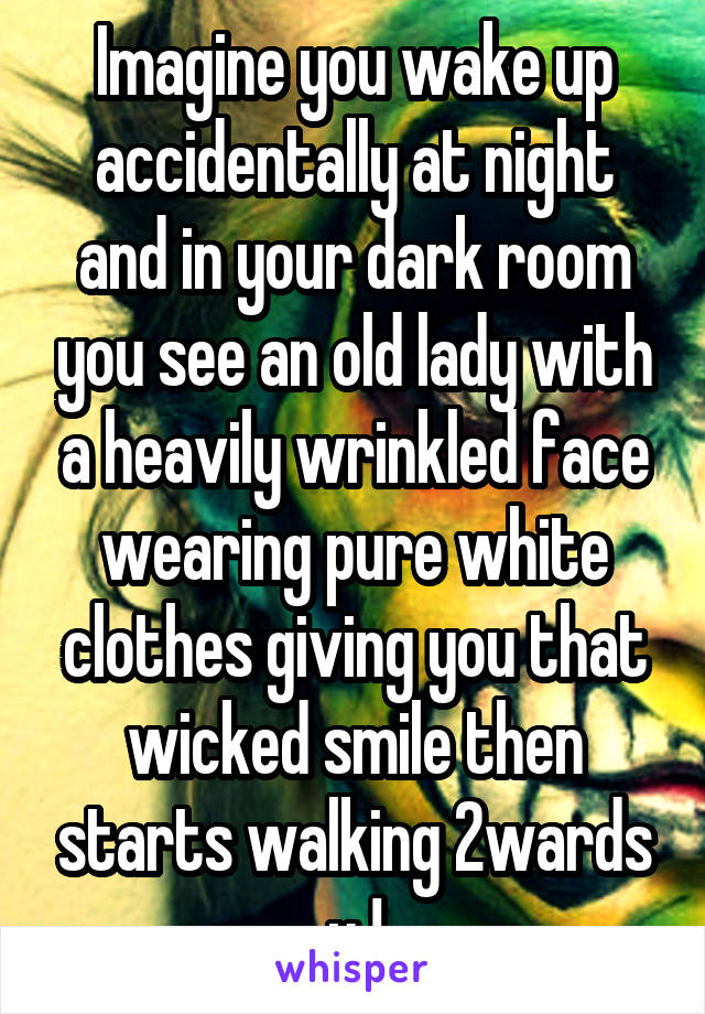 Imagine you wake up accidentally at night and in your dark room you see an old lady with a heavily wrinkled face wearing pure white clothes giving you that wicked smile then starts walking 2wards u !