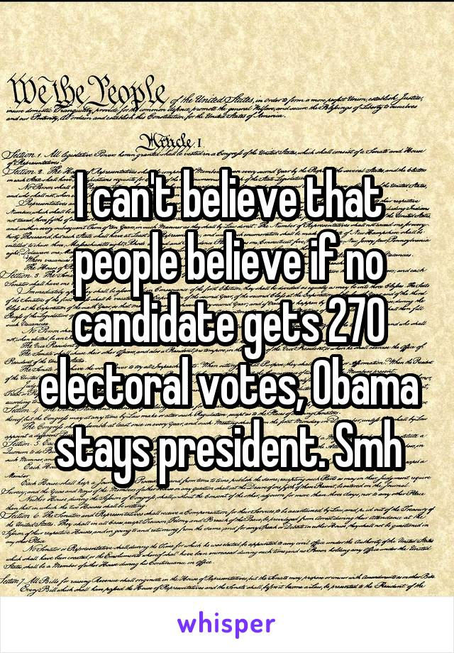I can't believe that people believe if no candidate gets 270 electoral votes, Obama stays president. Smh