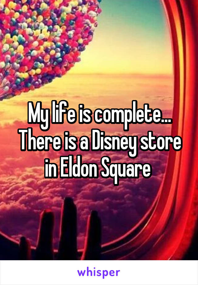 My life is complete... There is a Disney store in Eldon Square