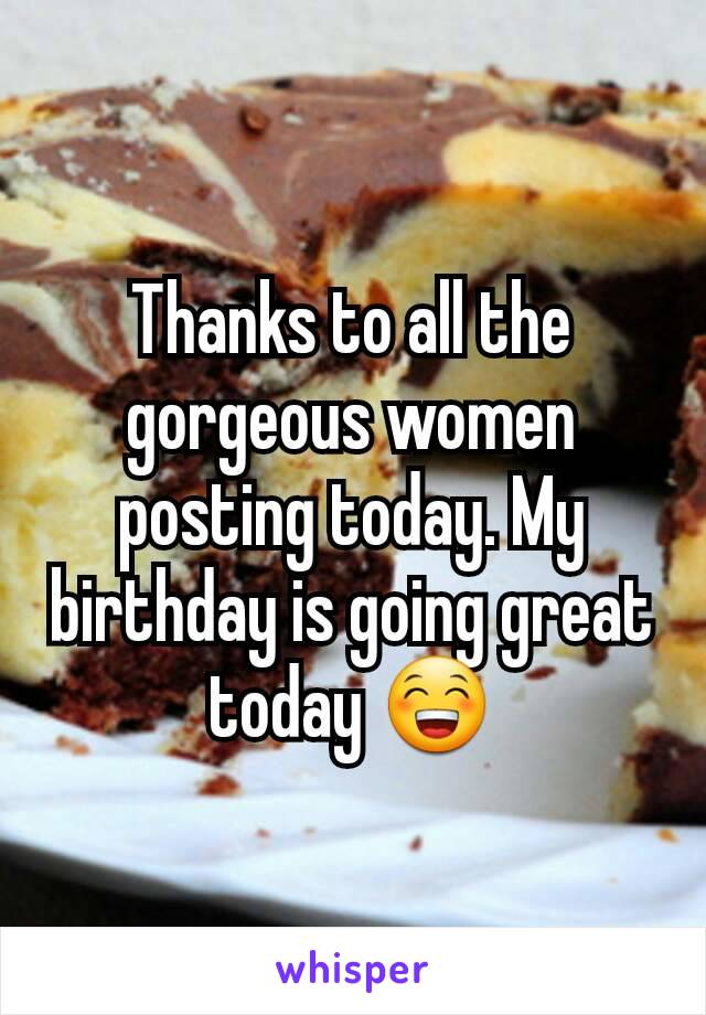 Thanks to all the gorgeous women posting today. My birthday is going great today 😁
