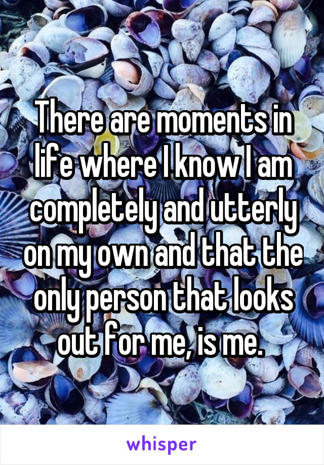 There are moments in life where I know I am completely and utterly on my own and that the only person that looks out for me, is me.