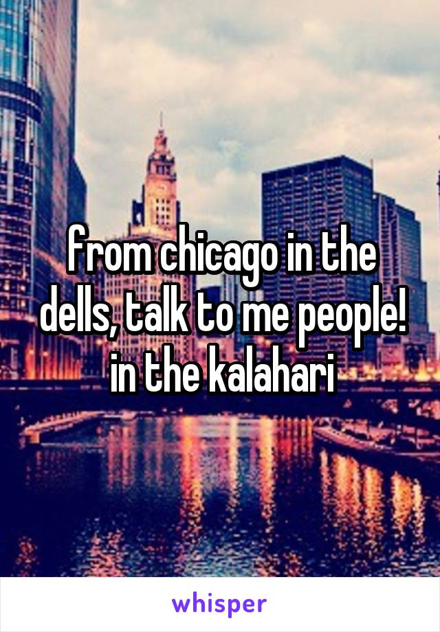 from chicago in the dells, talk to me people! in the kalahari