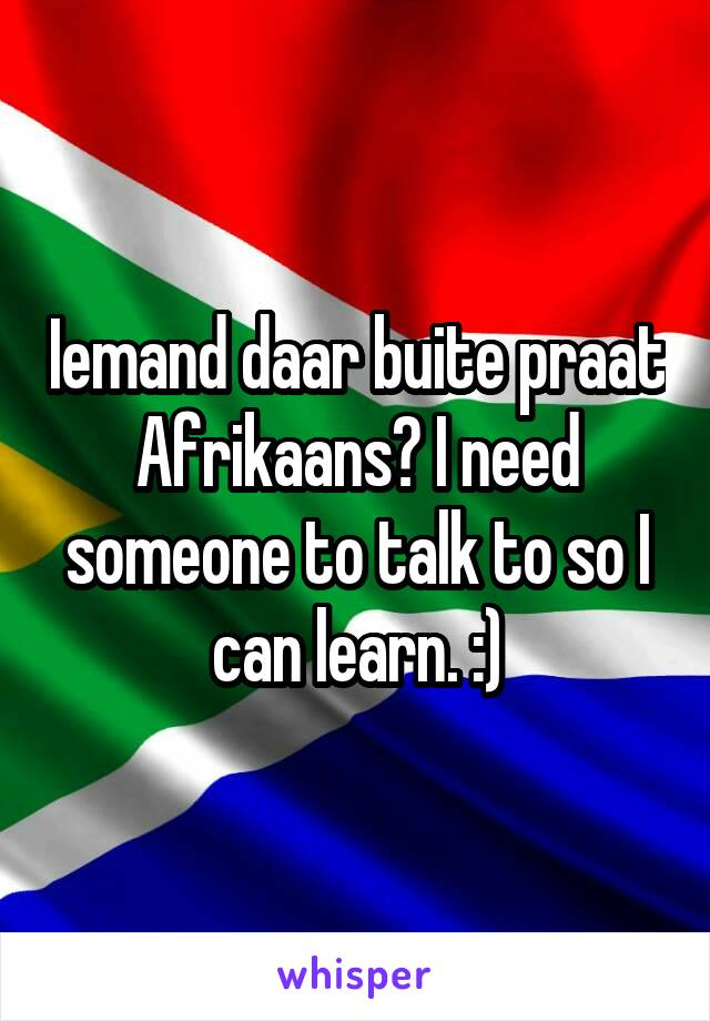 Iemand daar buite praat Afrikaans? I need someone to talk to so I can learn. :)