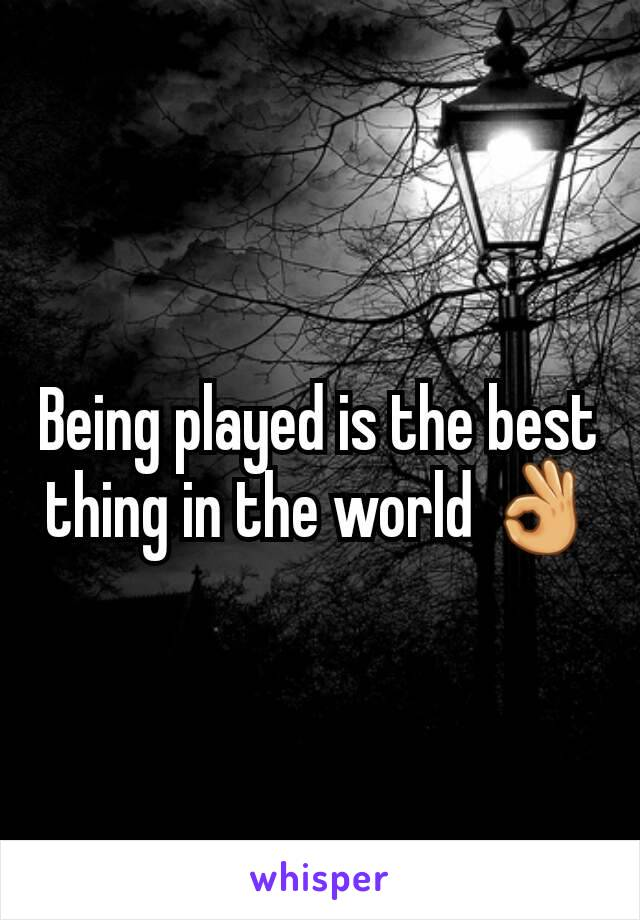 Being played is the best thing in the world 👌