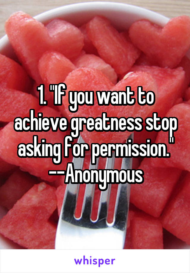 """1. """"If you want to achieve greatness stop asking for permission."""" --Anonymous"""