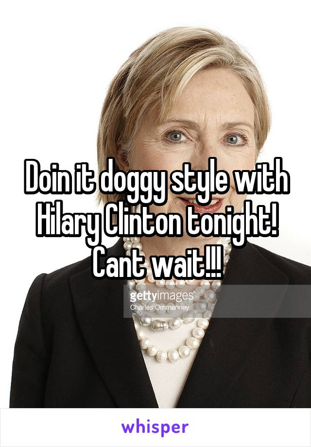 Doin it doggy style with Hilary Clinton tonight! Cant wait!!!