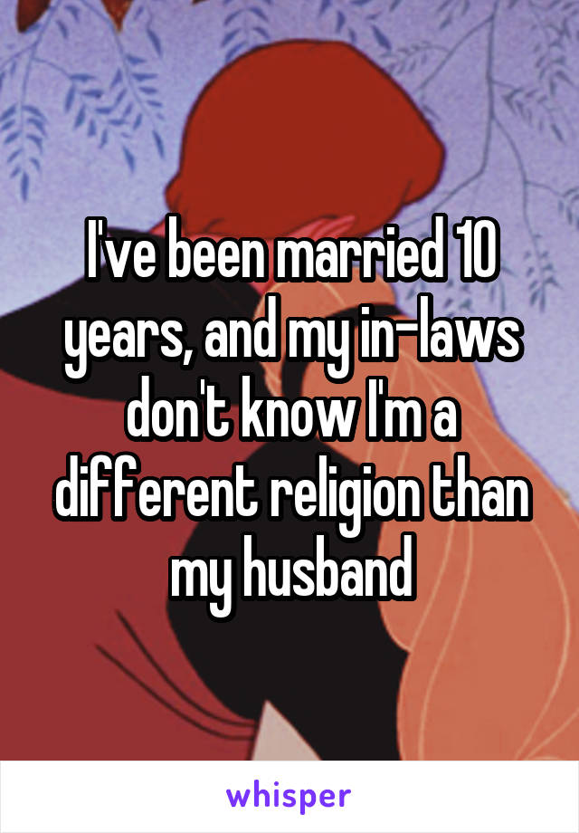 I've been married 10 years, and my in-laws don't know I'm a different religion than my husband