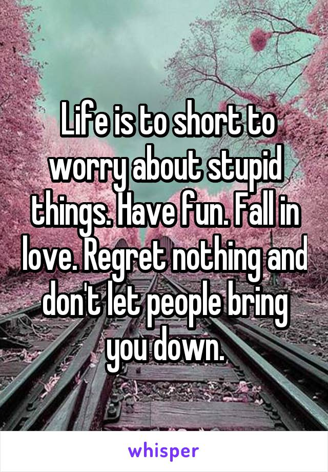 Life is to short to worry about stupid things. Have fun. Fall in love. Regret nothing and don't let people bring you down.