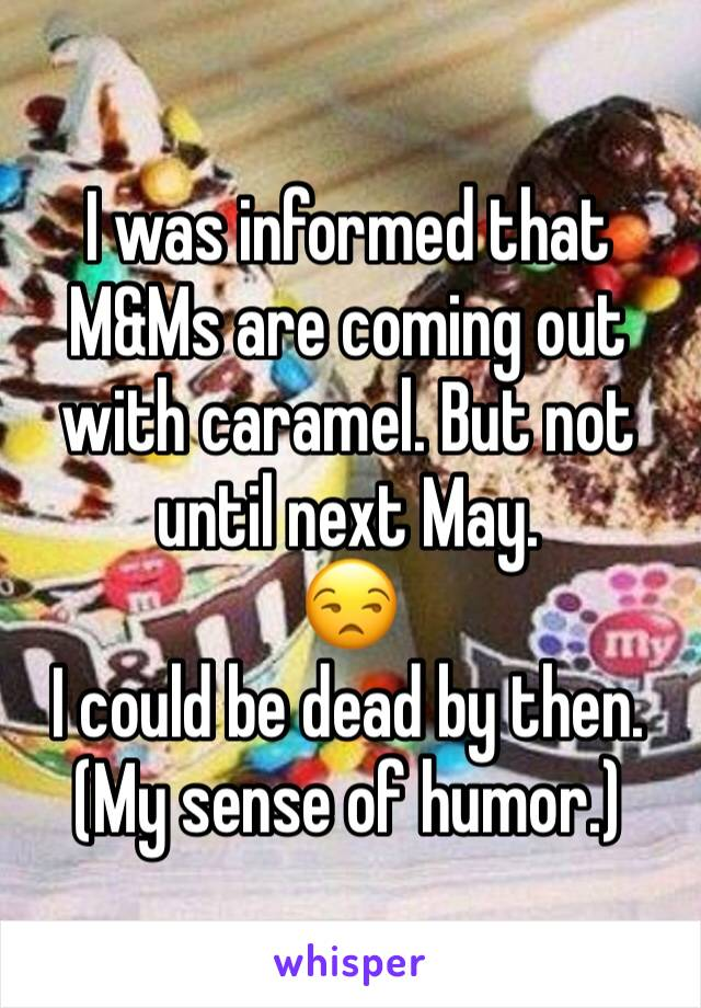 I was informed that M&Ms are coming out with caramel. But not until next May. 😒  I could be dead by then. (My sense of humor.)