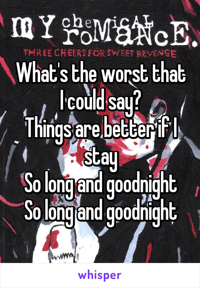 What's the worst that I could say? Things are better if I stay So long and goodnight So long and goodnight