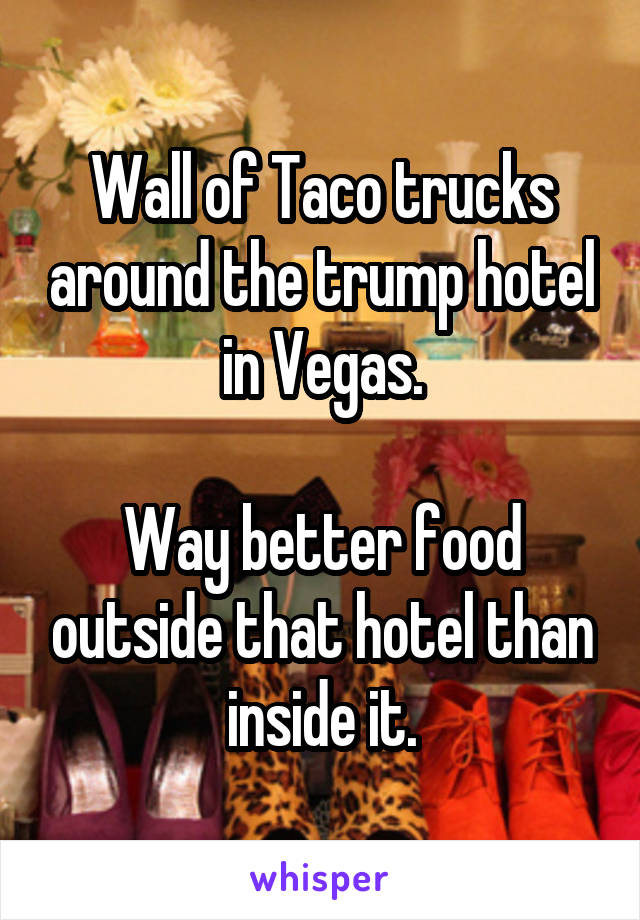 Wall of Taco trucks around the trump hotel in Vegas.  Way better food outside that hotel than inside it.