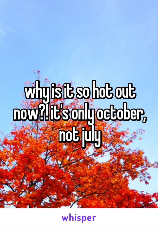 why is it so hot out now?! it's only october, not july