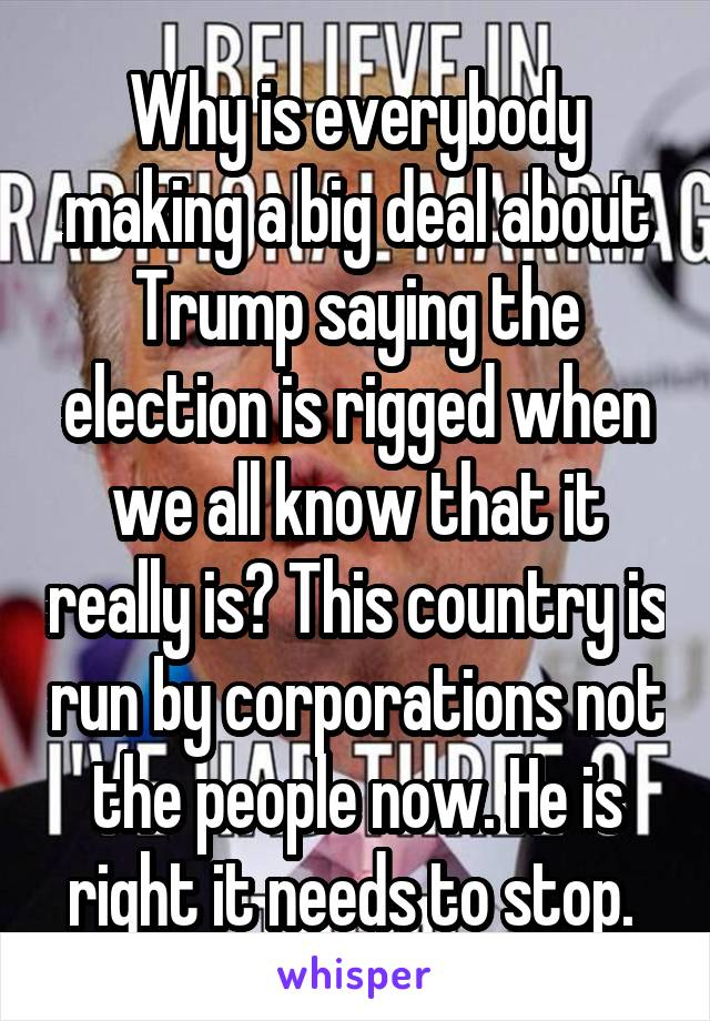Why is everybody making a big deal about Trump saying the election is rigged when we all know that it really is? This country is run by corporations not the people now. He is right it needs to stop.
