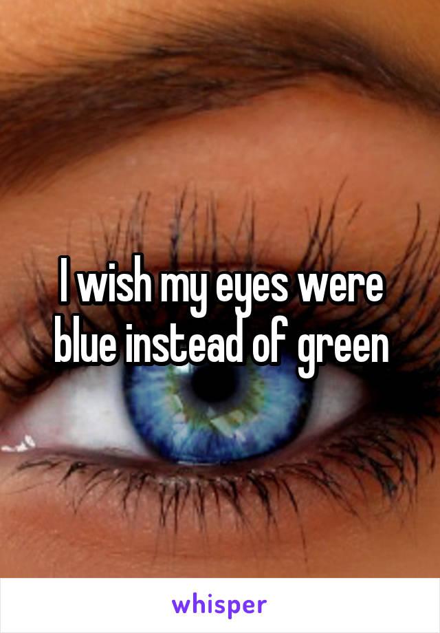 I wish my eyes were blue instead of green
