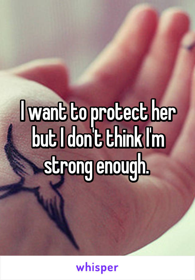 I want to protect her but I don't think I'm strong enough.