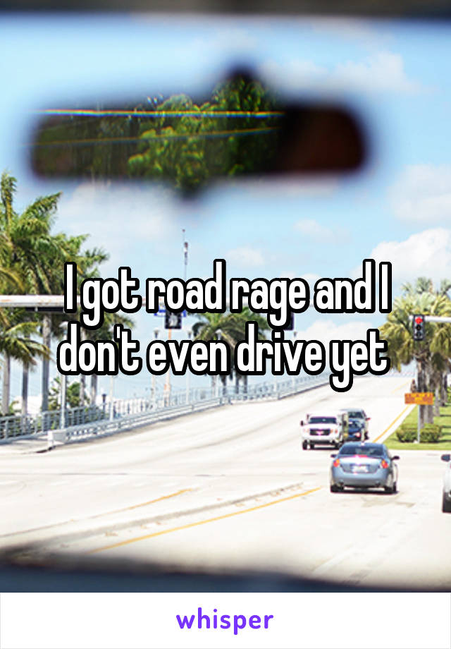 I got road rage and I don't even drive yet
