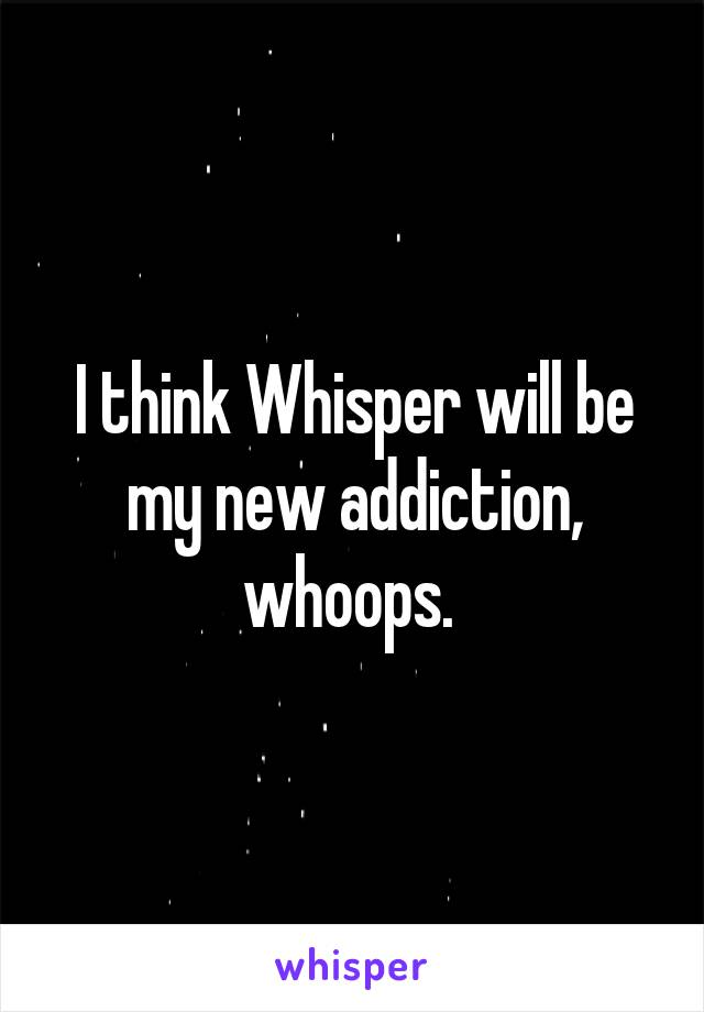 I think Whisper will be my new addiction, whoops.