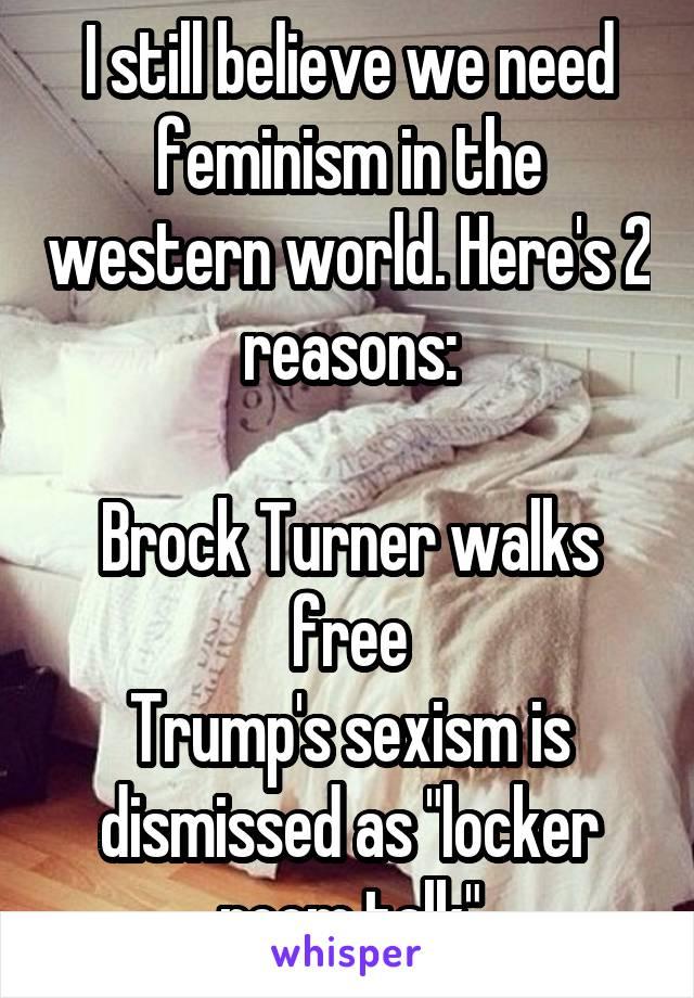 "I still believe we need feminism in the western world. Here's 2 reasons:  Brock Turner walks free Trump's sexism is dismissed as ""locker room talk"""