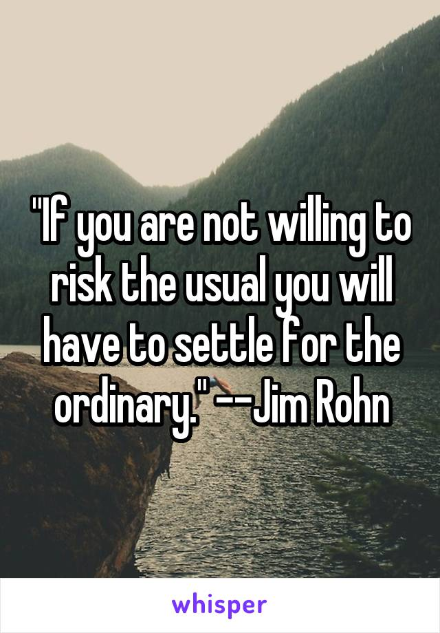 """""""If you are not willing to risk the usual you will have to settle for the ordinary."""" --Jim Rohn"""