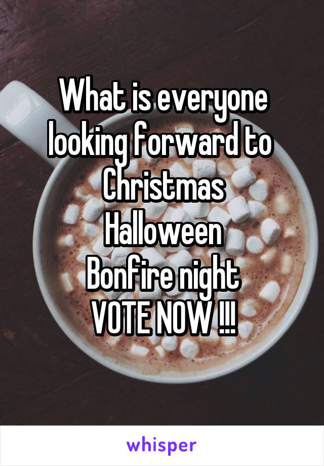 What is everyone looking forward to  Christmas Halloween Bonfire night VOTE NOW !!!