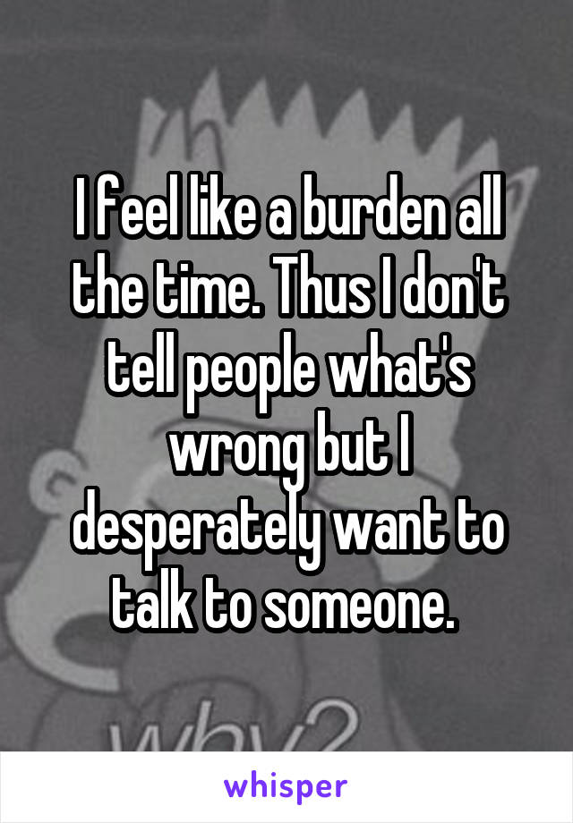 I feel like a burden all the time. Thus I don't tell people what's wrong but I desperately want to talk to someone.