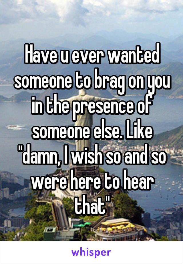 """Have u ever wanted someone to brag on you in the presence of someone else. Like """"damn, I wish so and so were here to hear that"""""""