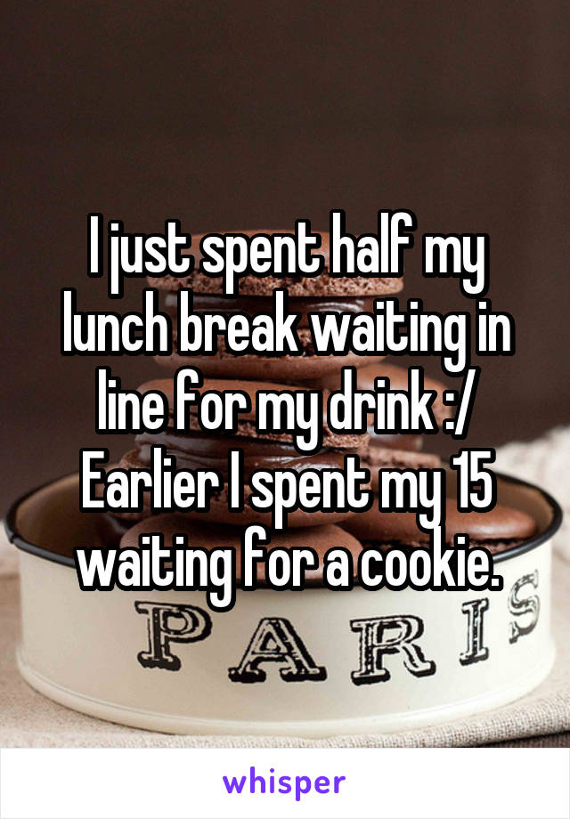 I just spent half my lunch break waiting in line for my drink :/ Earlier I spent my 15 waiting for a cookie.