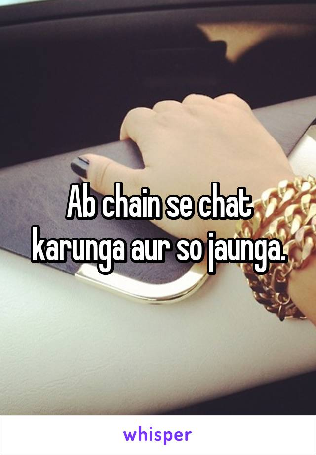 Ab chain se chat karunga aur so jaunga.