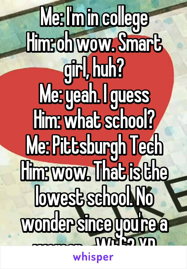 Me: I'm in college Him: oh wow. Smart girl, huh? Me: yeah. I guess Him: what school? Me: Pittsburgh Tech Him: wow. That is the lowest school. No wonder since you're a woman... Wtf? XD