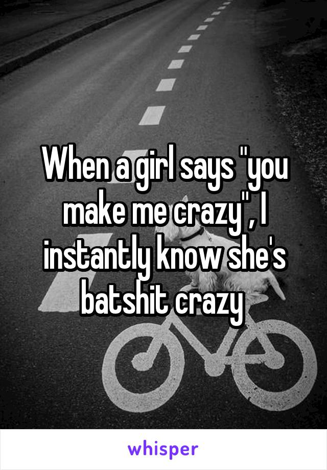 "When a girl says ""you make me crazy"", I instantly know she's batshit crazy"
