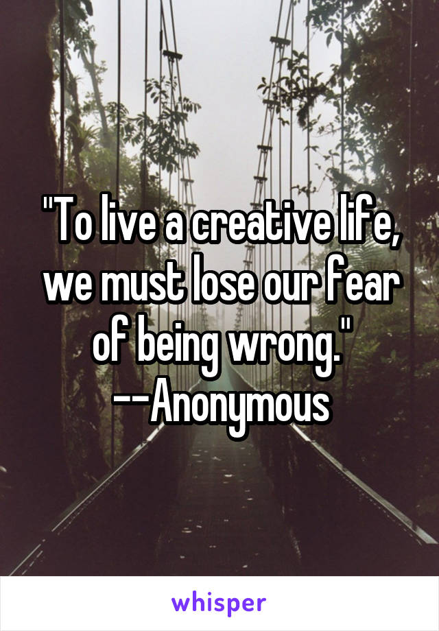 """""""To live a creative life, we must lose our fear of being wrong."""" --Anonymous"""