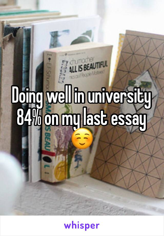 Doing well in university 84% on my last essay ☺️