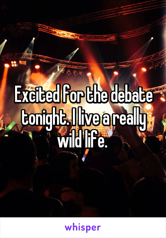 Excited for the debate tonight. I live a really wild life.