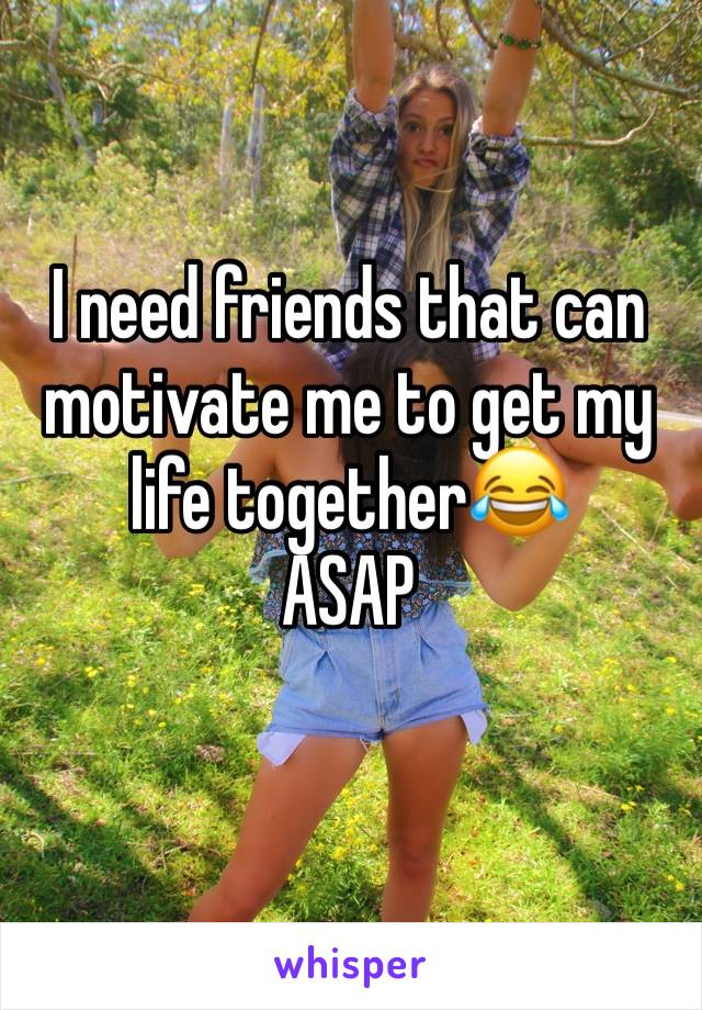I need friends that can motivate me to get my life together😂 ASAP