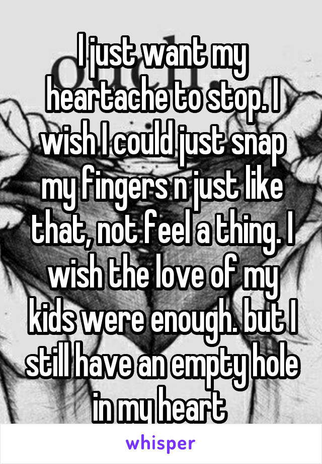 I just want my heartache to stop. I wish I could just snap my fingers n just like that, not feel a thing. I wish the love of my kids were enough. but I still have an empty hole in my heart