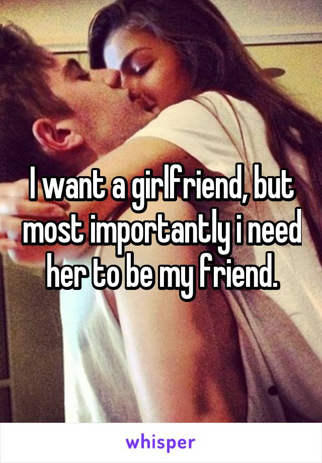 I want a girlfriend, but most importantly i need her to be my friend.