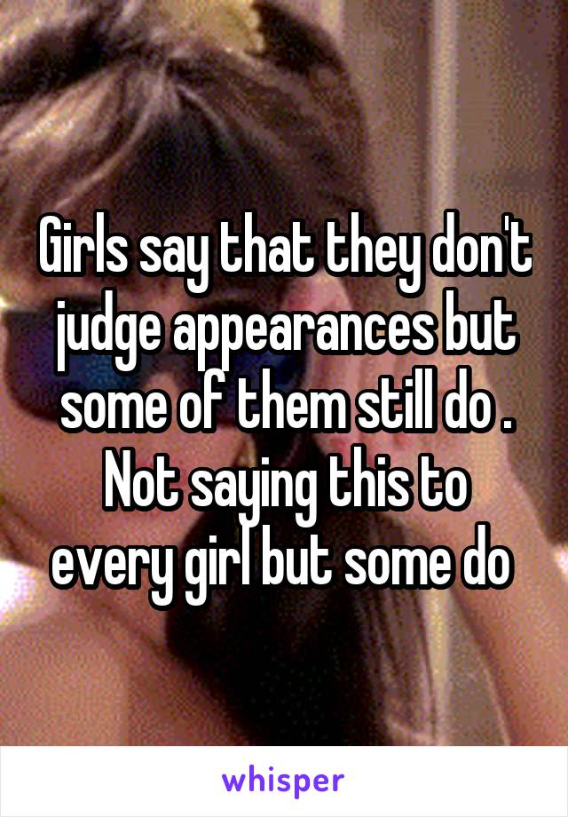 Girls say that they don't judge appearances but some of them still do . Not saying this to every girl but some do