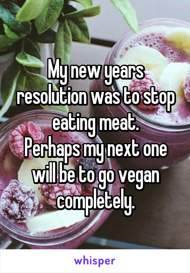 My new years resolution was to stop eating meat. Perhaps my next one will be to go vegan completely.