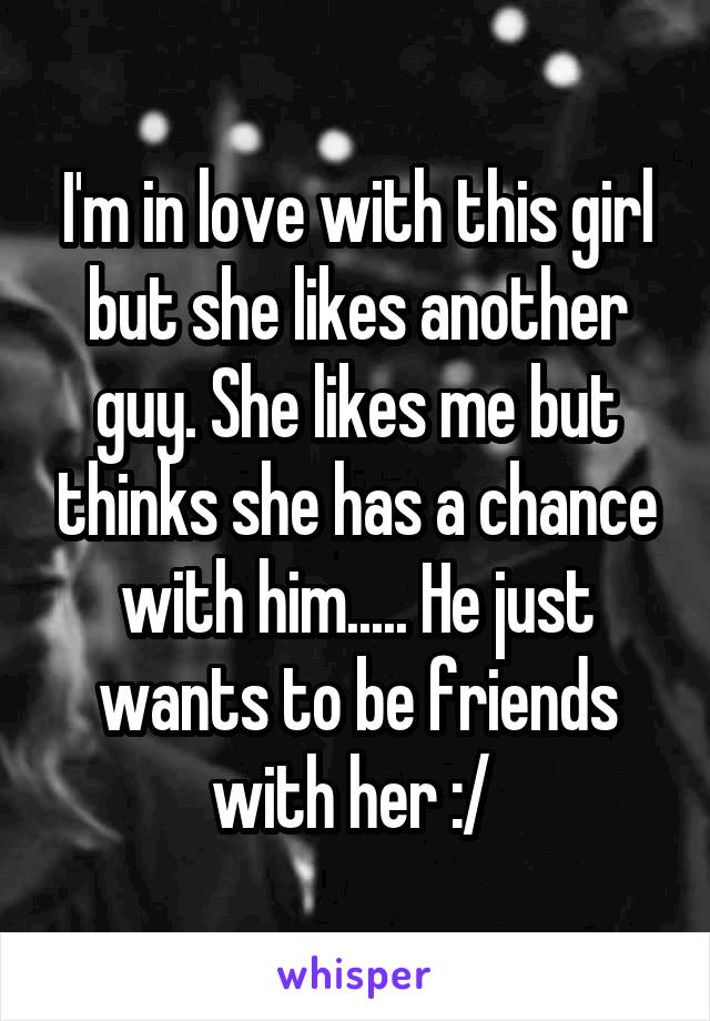 I'm in love with this girl but she likes another guy. She likes me but thinks she has a chance with him..... He just wants to be friends with her :/