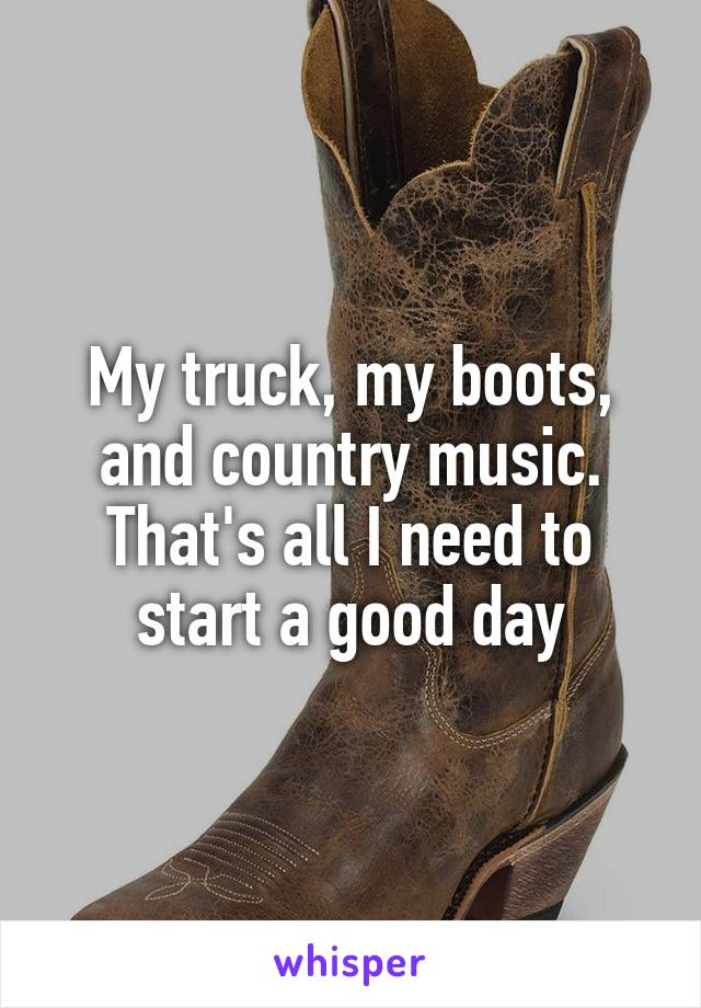 My truck, my boots, and country music. That's all I need to start a good day
