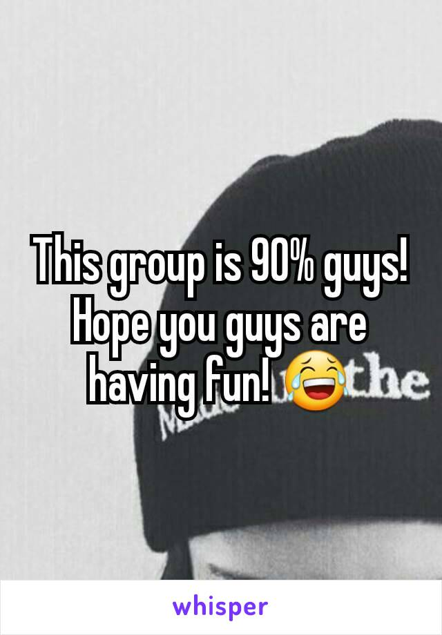 This group is 90% guys! Hope you guys are having fun! 😂