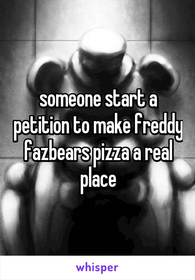 someone start a petition to make freddy fazbears pizza a real place