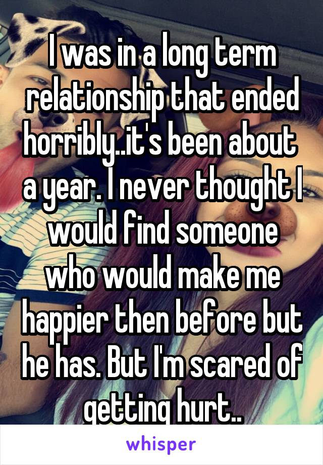 I was in a long term relationship that ended horribly..it's been about  a year. I never thought I would find someone who would make me happier then before but he has. But I'm scared of getting hurt..