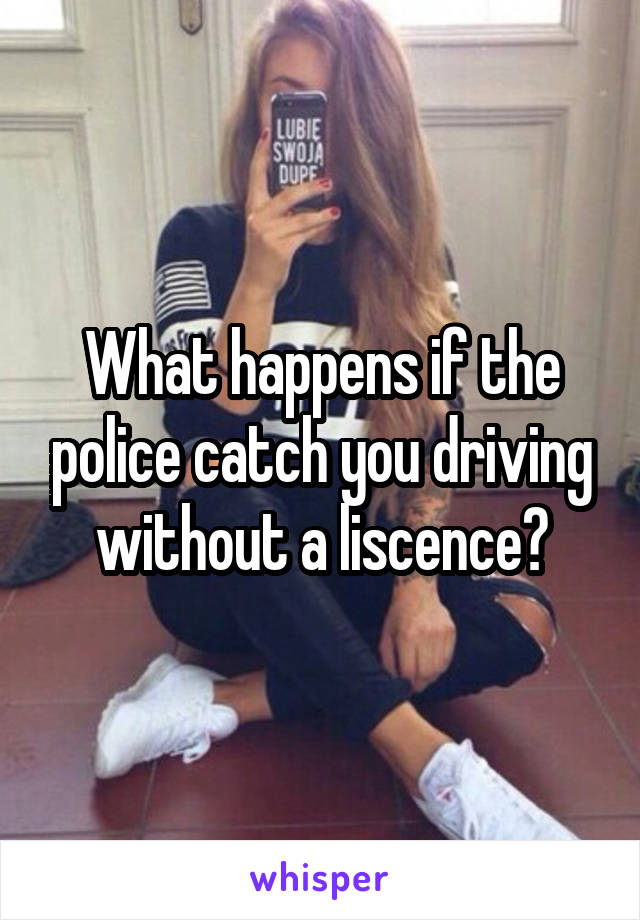 What happens if the police catch you driving without a liscence?