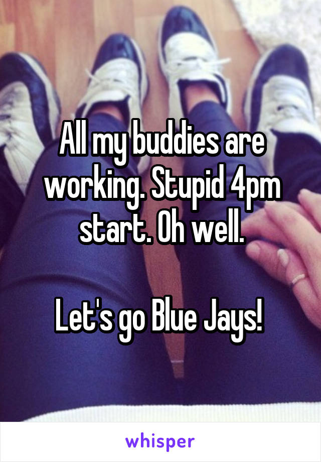 All my buddies are working. Stupid 4pm start. Oh well.  Let's go Blue Jays!