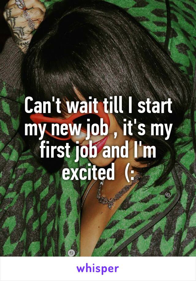 Can't wait till I start my new job , it's my first job and I'm excited  (: